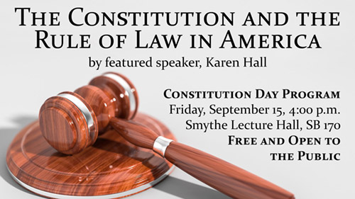 The Constitution and the Rule of Law in America by featured speaker Karen Hall. Constitution Day Program Friday September 15, 4:00 p.m. at Smythe Lecture Hall, SB 170. Free and open to the public.