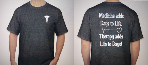 T-Shirt front and back. Medicine adds days to life, Therapy adds life to days!